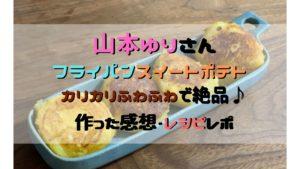 山本ゆりさんの『フライパンスイートポテト』は子供も「おいしい」と大絶賛♪さつまいもと卵だけでレシピも簡単だったよ~