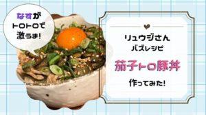 リュウジさんのレシピ『なすトロ豚丼』を作ってみた!豚こま肉で簡単お手軽料理♪