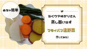 ラク速レシピゆかりさんの『蒸し器いらず!フライパン温野菜』を作ってみました♪